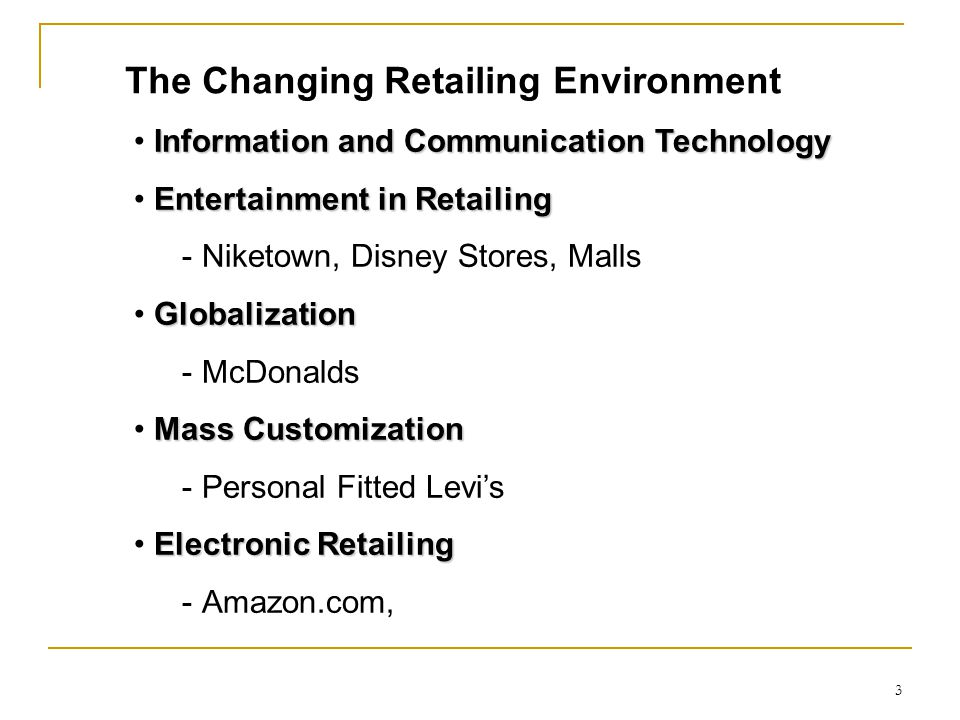 The Changing Retailing Environment Information and Communication Technology Entertainment in Retailing ­ Niketown, Disney Stores, Malls Globalization ­ McDonalds Mass Customization ­ Personal Fitted Levi's Electronic Retailing ­ Amazon.com, 3