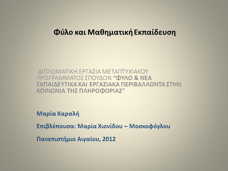 Φύλο και Μαθηματική Εκπαίδευση ΔΙΠΛΩΜΑΤΙΚΗ ΕΡΓΑΣΙΑ ΜΕΤΑΠΤΥΧΙΑΚΟΥ ΠΡΟΓΡΑΜΜΑΤΟΣ ΣΠΟΥΔΩΝ ΦΥΛΟ & ΝΕΑ ΕΚΠΑΙΔΕΥΤΙΚΑ ΚΑΙ ΕΡΓΑΣΙΑΚΑ ΠΕΡΙΒΑΛΛΟΝΤΑ ΣΤΗΝ ΚΟΙΝΩΝΙΑ ΤΗΣ ΠΛΗΡΟΦΟΡΙΑΣ Μαρία Καραλή Επιβλέπουσα: Μαρία Χιονίδου – Μοσκοφόγλου Πανεπιστήμιο Αιγαίου, 2012