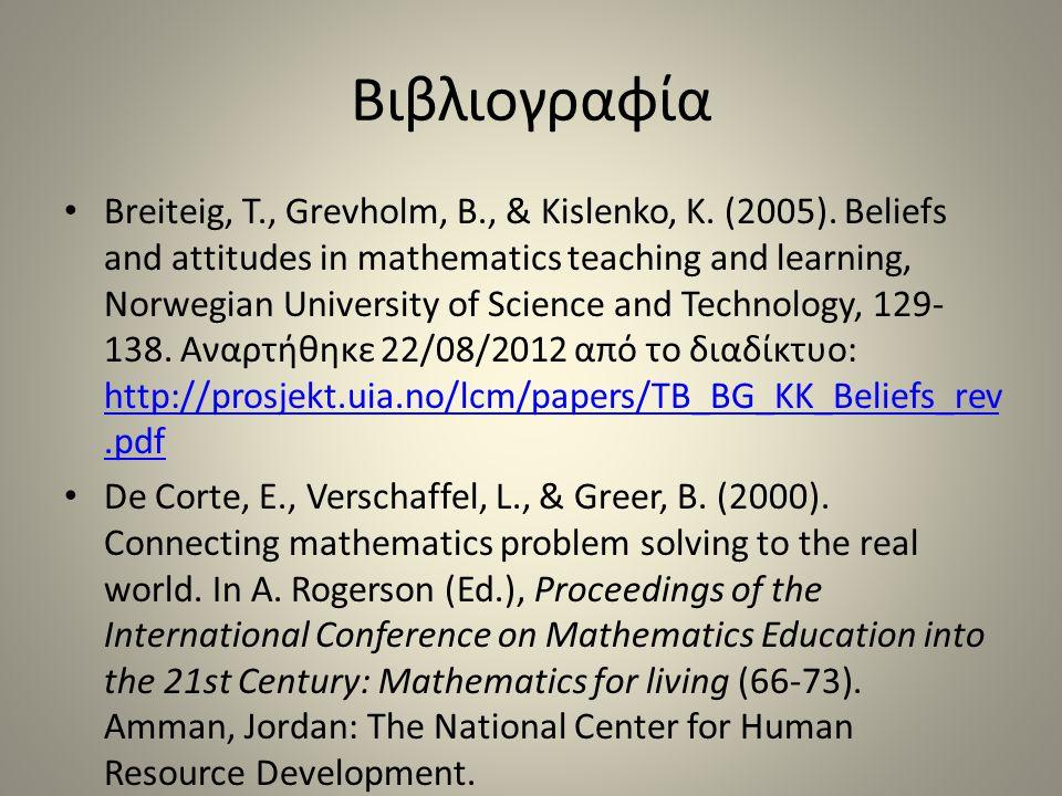 Βιβλιογραφία Breiteig, T., Grevholm, B., & Kislenko, K. (2005). Beliefs and attitudes in mathematics teaching and learning, Norwegian University of Sc