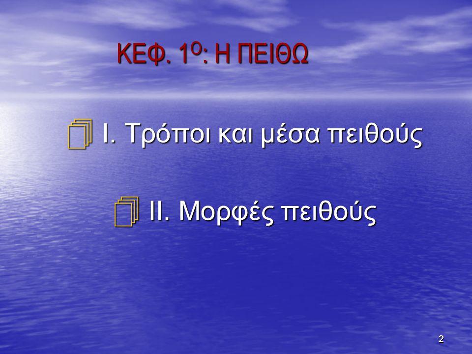 2 ΚΕΦ. 1 Ο : Η ΠΕΙΘΩ  Ι. Τρόποι και μέσα πειθούς  ΙΙ. Μορφές πειθούς