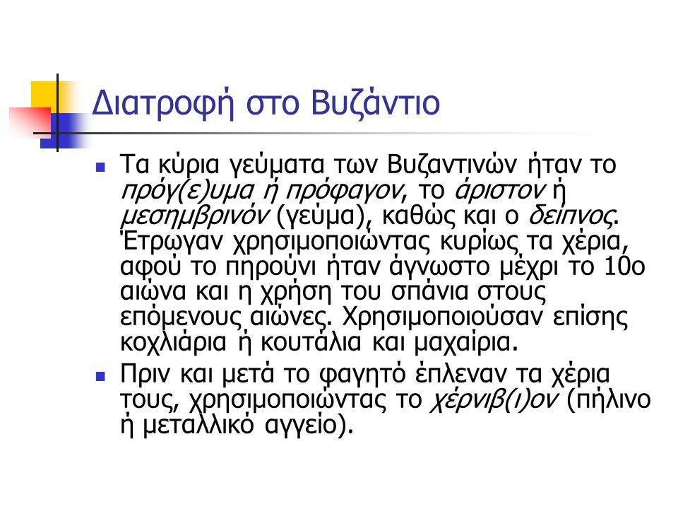 Διατροφή στο Βυζάντιο Τα κύρια γεύματα των Βυζαντινών ήταν το πρόγ(ε)υμα ή πρόφαγον, το άριστον ή μεσημβρινόν (γεύμα), καθώς και ο δείπνος. Έτρωγαν χρ