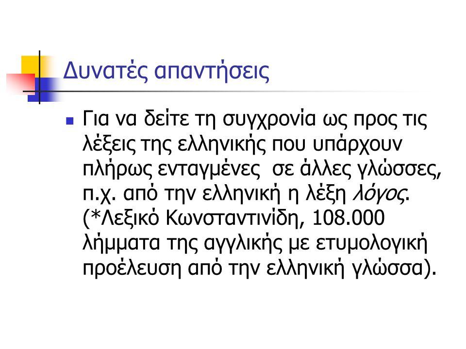 Δυνατές απαντήσεις Για να δείτε τη συγχρονία ως προς τις λέξεις της ελληνικής που υπάρχουν πλήρως ενταγμένες σε άλλες γλώσσες, π.χ. από την ελληνική η