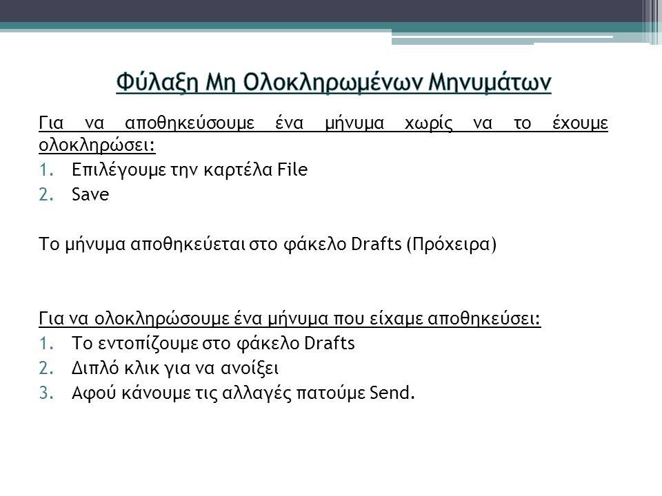 Για να αποθηκεύσουμε ένα μήνυμα χωρίς να το έχουμε ολοκληρώσει: 1.Επιλέγουμε την καρτέλα File 2.Save Το μήνυμα αποθηκεύεται στο φάκελο Drafts (Πρόχειρα) Για να ολοκληρώσουμε ένα μήνυμα που είχαμε αποθηκεύσει: 1.Το εντοπίζουμε στο φάκελο Drafts 2.Διπλό κλικ για να ανοίξει 3.Αφού κάνουμε τις αλλαγές πατούμε Send.