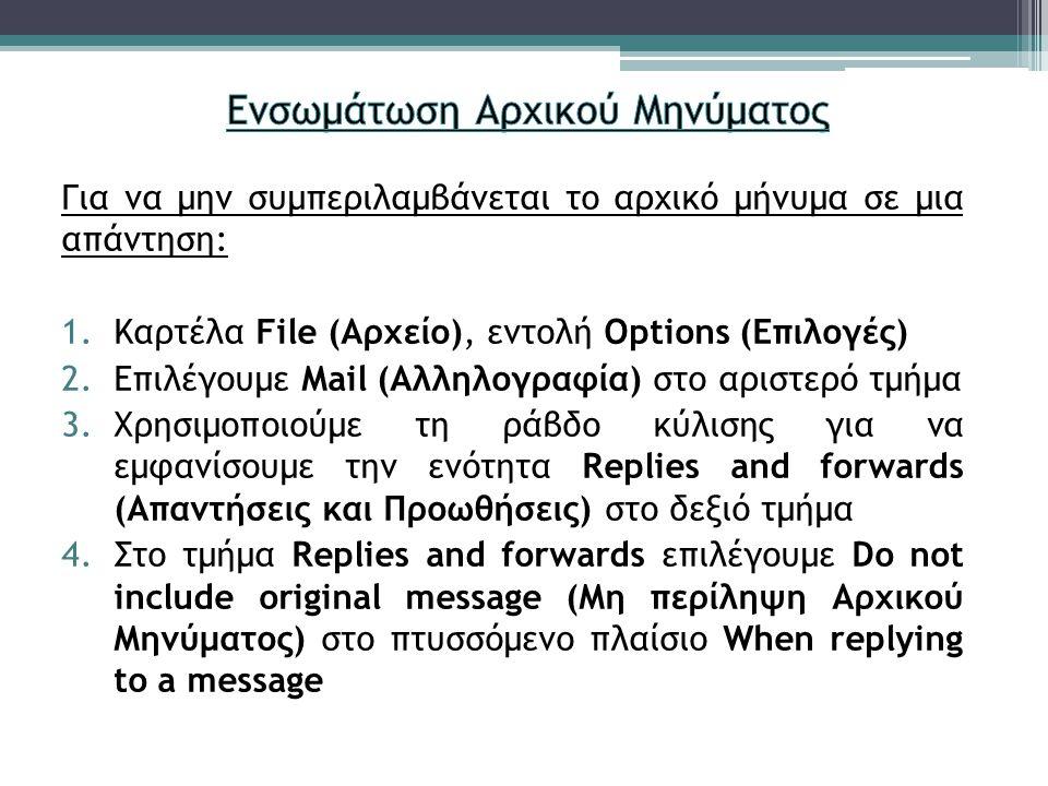 Για να μην συμπεριλαμβάνεται το αρχικό μήνυμα σε μια απάντηση: 1.Καρτέλα File (Αρχείο), εντολή Options (Επιλογές) 2.Επιλέγουμε Mail (Αλληλογραφία) στο αριστερό τμήμα 3.Χρησιμοποιούμε τη ράβδο κύλισης για να εμφανίσουμε την ενότητα Replies and forwards (Απαντήσεις και Προωθήσεις) στο δεξιό τμήμα 4.Στο τμήμα Replies and forwards επιλέγουμε Do not include original message (Μη περίληψη Αρχικού Μηνύματος) στο πτυσσόμενο πλαίσιο When replying to a message