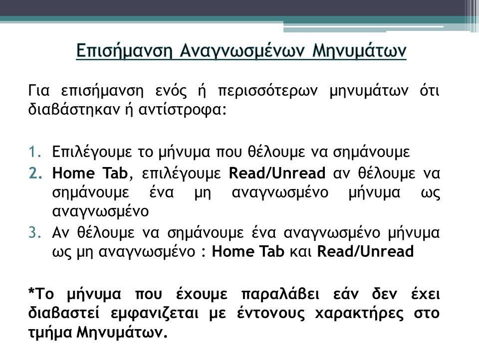 Για επισήμανση ενός ή περισσότερων μηνυμάτων ότι διαβάστηκαν ή αντίστροφα: 1.Επιλέγουμε το μήνυμα που θέλουμε να σημάνουμε 2.Home Tab, επιλέγουμε Read/Unread αν θέλουμε να σημάνουμε ένα μη αναγνωσμένο μήνυμα ως αναγνωσμένο 3.Αν θέλουμε να σημάνουμε ένα αναγνωσμένο μήνυμα ως μη αναγνωσμένο : Home Tab και Read/Unread *Το μήνυμα που έχουμε παραλάβει εάν δεν έχει διαβαστεί εμφανιζεται με έντονους χαρακτήρες στο τμήμα Μηνυμάτων.