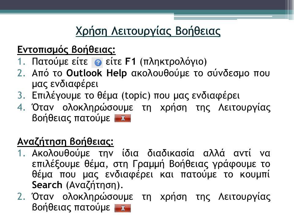 Εντοπισμός βοήθειας: 1.Πατούμε είτε είτε F1 (πληκτρολόγιο) 2.Από το Outlook Help ακολουθούμε το σύνδεσμο που μας ενδιαφέρει 3.Επιλέγουμε το θέμα (topic) που μας ενδιαφέρει 4.Όταν ολοκληρώσουμε τη χρήση της Λειτουργίας βοήθειας πατούμε Αναζήτηση βοήθειας: 1.Ακολουθούμε την ίδια διαδικασία αλλά αντί να επιλέξουμε θέμα, στη Γραμμή Βοήθειας γράφουμε το θέμα που μας ενδιαφέρει και πατούμε το κουμπί Search (Αναζήτηση).
