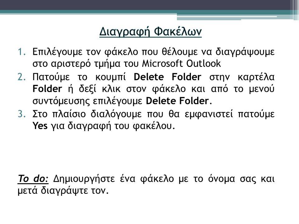 1.Επιλέγουμε τον φάκελο που θέλουμε να διαγράψουμε στο αριστερό τμήμα του Microsoft Outlook 2.Πατούμε το κουμπί Delete Folder στην καρτέλα Folder ή δεξί κλικ στον φάκελο και από το μενού συντόμευσης επιλέγουμε Delete Folder.