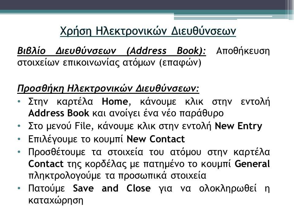 Βιβλίο Διευθύνσεων (Address Book): Αποθήκευση στοιχείων επικοινωνίας ατόμων (επαφών) Προσθήκη Ηλεκτρονικών Διευθύνσεων: Στην καρτέλα Home, κάνουμε κλικ στην εντολή Address Book και ανοίγει ένα νέο παράθυρο Στο μενού File, κάνουμε κλικ στην εντολή New Entry Επιλέγουμε το κουμπί New Contact Προσθέτουμε τα στοιχεία του ατόμου στην καρτέλα Contact της κορδέλας με πατημένο το κουμπί General πληκτρολογούμε τα προσωπικά στοιχεία Πατούμε Save and Close για να ολοκληρωθεί η καταχώρηση