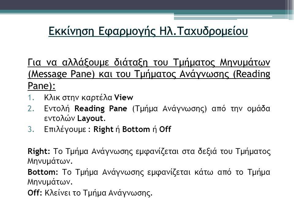 Για να αλλάξουμε διάταξη του Τμήματος Μηνυμάτων (Message Pane) και του Τμήματος Ανάγνωσης (Reading Pane): 1.Κλικ στην καρτέλα View 2.Εντολή Reading Pane (Τμήμα Ανάγνωσης) από την ομάδα εντολών Layout.