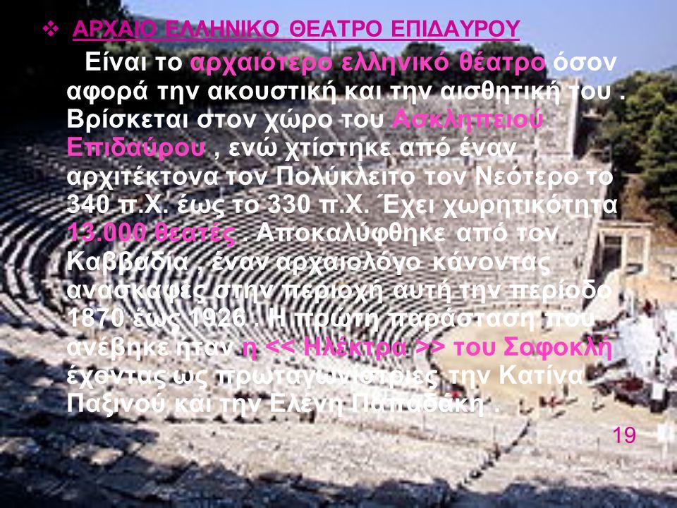  ΑΡΧΑΙΟ ΕΛΛΗΝΙΚΟ ΘΕΑΤΡΟ ΕΠΙΔΑΥΡΟΥ Είναι το αρχαιότερο ελληνικό θέατρο όσον αφορά την ακουστική και την αισθητική του. Βρίσκεται στον χώρο του Ασκληπε