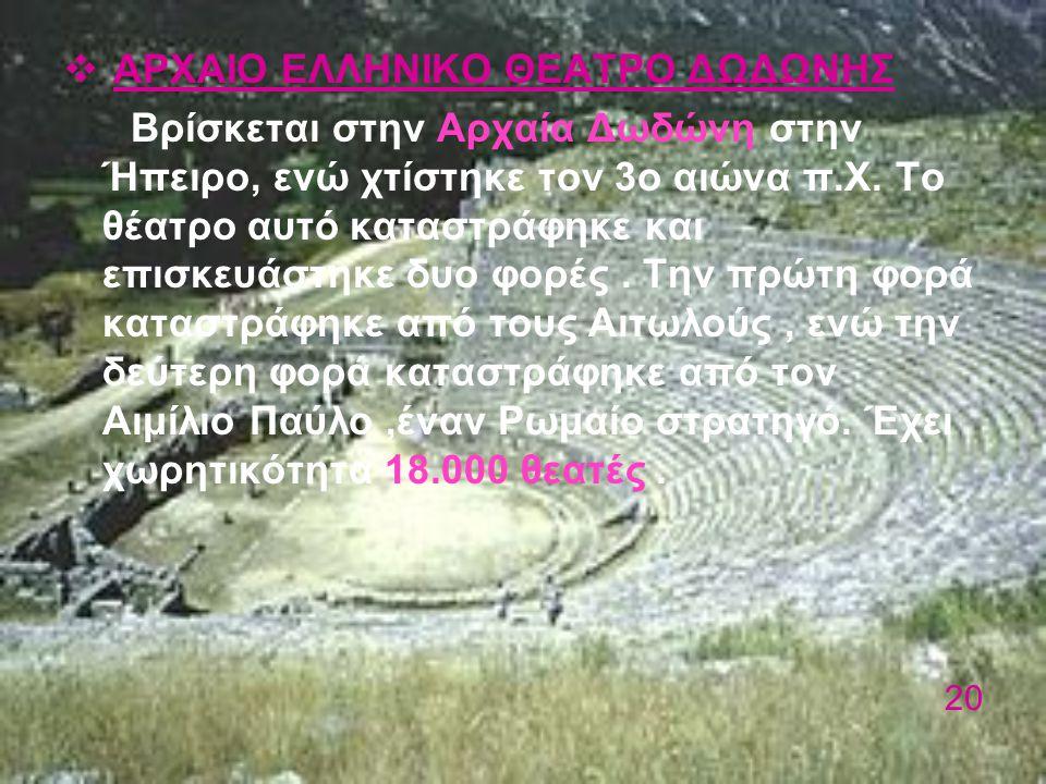  ΑΡΧΑΙΟ ΕΛΛΗΝΙΚΟ ΘΕΑΤΡΟ ΔΩΔΩΝΗΣ Βρίσκεται στην Αρχαία Δωδώνη στην Ήπειρο, ενώ χτίστηκε τον 3ο αιώνα π.Χ. Το θέατρο αυτό καταστράφηκε και επισκευάστηκ