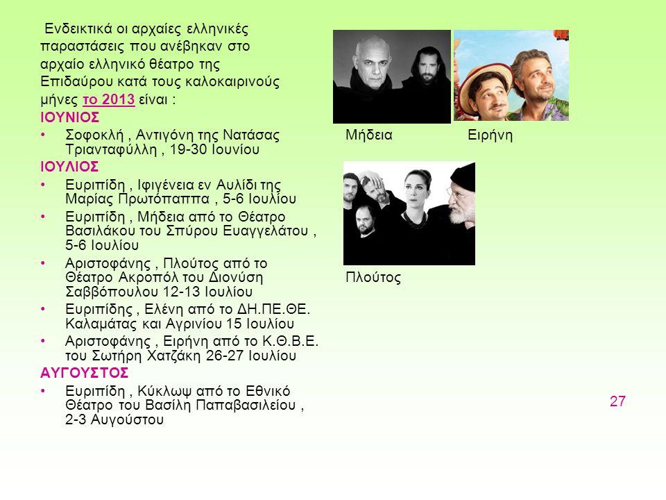 Ενδεικτικά οι αρχαίες ελληνικές παραστάσεις που ανέβηκαν στο αρχαίο ελληνικό θέατρο της Επιδαύρου κατά τους καλοκαιρινούς μήνες το 2013 είναι : ΙΟΥΝΙΟΣ Σοφοκλή, Αντιγόνη της Νατάσας Τριανταφύλλη, 19-30 Ιουνίου ΙΟΥΛΙΟΣ Ευριπίδη, Ιφιγένεια εν Αυλίδι της Μαρίας Πρωτόπαππα, 5-6 Ιουλίου Ευριπίδη, Μήδεια από το Θέατρο Βασιλάκου του Σπύρου Ευαγγελάτου, 5-6 Ιουλίου Αριστοφάνης, Πλούτος από το Θέατρο Ακροπόλ του Διονύση Σαββόπουλου 12-13 Ιουλίου Ευριπίδης, Ελένη από το ΔΗ.ΠΕ.ΘΕ.