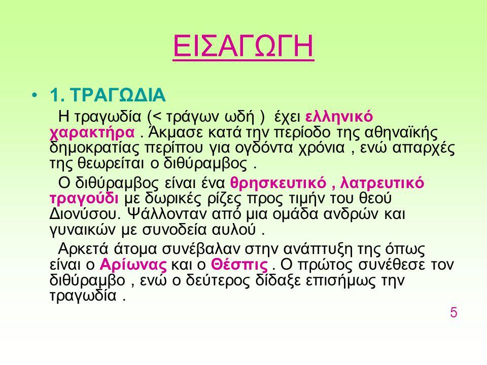 ΕΙΣΑΓΩΓΗ 1. ΤΡΑΓΩΔΙΑ Η τραγωδία (< τράγων ωδή ) έχει ελληνικό χαρακτήρα. Άκμασε κατά την περίοδο της αθηναϊκής δημοκρατίας περίπου για ογδόντα χρόνια,