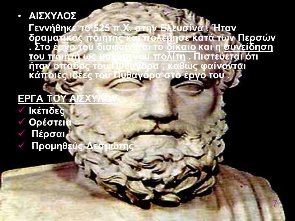 ΑΙΣΧΥΛΟΣ Γεννήθηκε το 525 π.Χ. στην Ελευσίνα. Ήταν δραματικός ποιητής και πολέμησε κατά των Περσών. Στο έργο του διαφαίνεται το δίκαιο και η συνείδηση