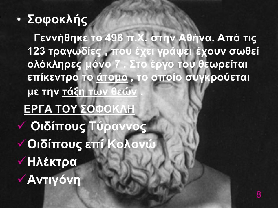 Σοφοκλής Γεννήθηκε το 496 π.Χ. στην Αθήνα. Από τις 123 τραγωδίες, που έχει γράψει έχουν σωθεί ολόκληρες μόνο 7. Στο έργο του θεωρείται επίκεντρο το άτ