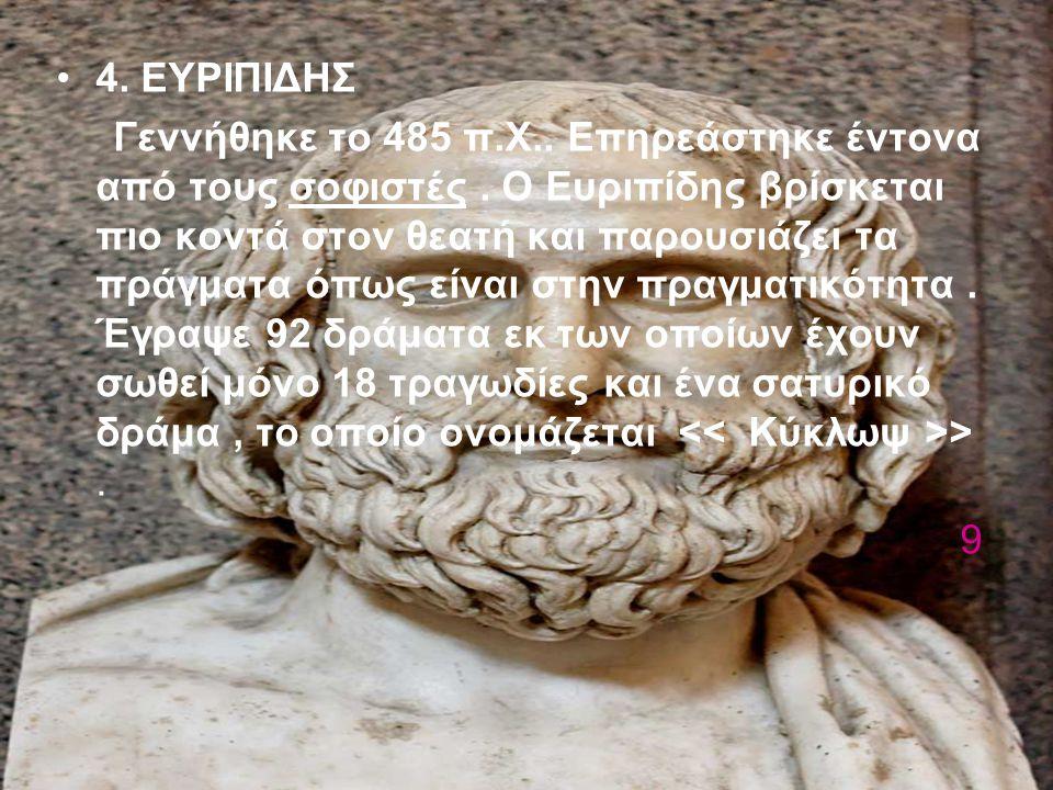 4. ΕΥΡΙΠΙΔΗΣ Γεννήθηκε το 485 π.Χ.. Επηρεάστηκε έντονα από τους σοφιστές. Ο Ευριπίδης βρίσκεται πιο κοντά στον θεατή και παρουσιάζει τα πράγματα όπως