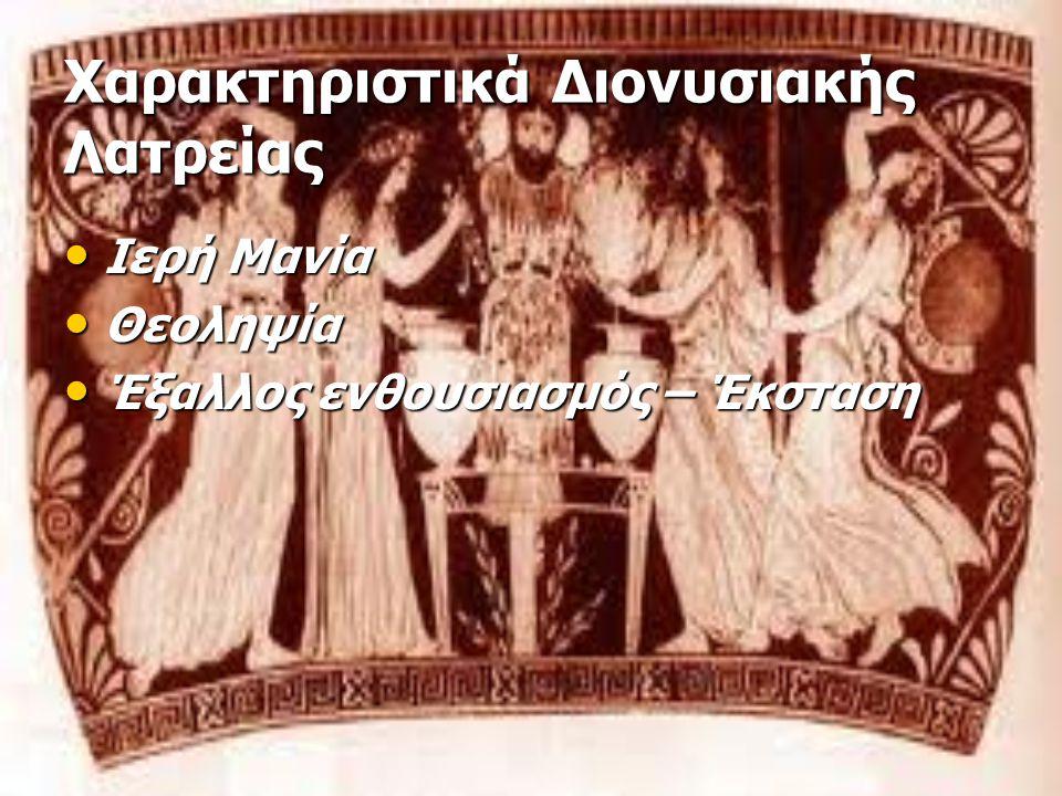 Χαρακτηριστικά Διονυσιακής Λατρείας Ιερή Μανία Ιερή Μανία Θεοληψία Θεοληψία Έξαλλος ενθουσιασμός – Έκσταση Έξαλλος ενθουσιασμός – Έκσταση