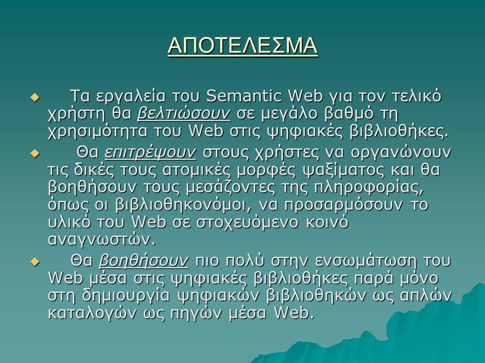 ΑΠΟΤΕΛΕΣΜΑ  Τα εργαλεία του Semantic Web για τον τελικό χρήστη θα βελτιώσουν σε μεγάλο βαθμό τη χρησιμότητα του Web στις ψηφιακές βιβλιοθήκες.  Θα ε
