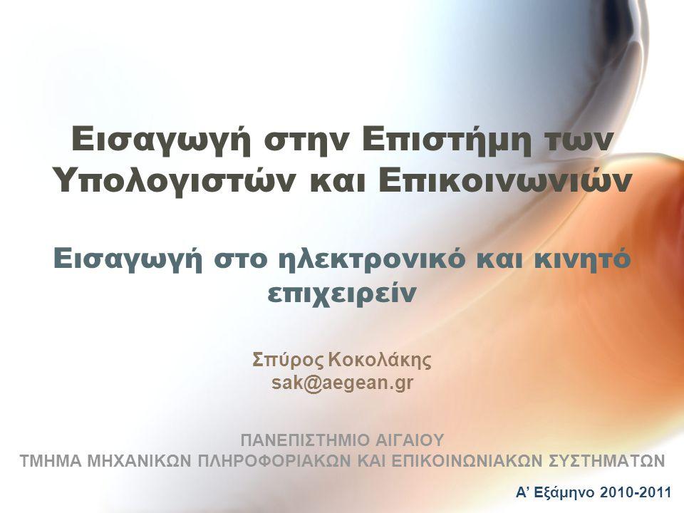 Εισαγωγή στην Επιστήμη των Υπολογιστών και Επικοινωνιών Εισαγωγή στο ηλεκτρονικό και κινητό επιχειρείν Σπύρος Κοκολάκης sak@aegean.gr ΠΑΝΕΠΙΣΤΗΜΙΟ ΑΙΓΑΙΟΥ ΤΜΗΜΑ ΜΗΧΑΝΙΚΩΝ ΠΛΗΡΟΦΟΡΙΑΚΩΝ ΚΑΙ ΕΠΙΚΟΙΝΩΝΙΑΚΩΝ ΣΥΣΤΗΜΑΤΩΝ Α' Εξάμηνο 2010-2011