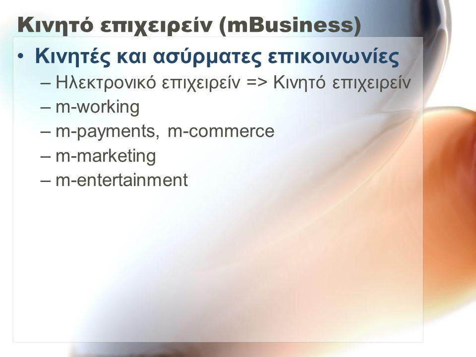 Κινητό επιχειρείν (mBusiness) Κινητές και ασύρματες επικοινωνίες –Ηλεκτρονικό επιχειρείν => Κινητό επιχειρείν –m-working –m-payments, m-commerce –m-marketing –m-entertainment