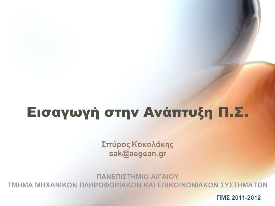 Εισαγωγή στην Ανάπτυξη Π.Σ. Σπύρος Κοκολάκης sak@aegean.gr ΠΑΝΕΠΙΣΤΗΜΙΟ ΑΙΓΑΙΟΥ ΤΜΗΜΑ ΜΗΧΑΝΙΚΩΝ ΠΛΗΡΟΦΟΡΙΑΚΩΝ ΚΑΙ ΕΠΙΚΟΙΝΩΝΙΑΚΩΝ ΣΥΣΤΗΜΑΤΩΝ ΠΜΣ 2011-2