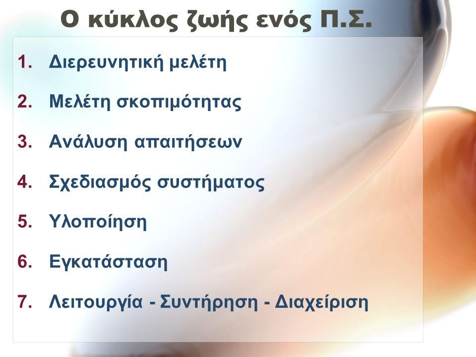Ο κύκλος ζωής ενός Π.Σ. 1.Διερευνητική μελέτη 2.Μελέτη σκοπιμότητας 3.Ανάλυση απαιτήσεων 4.Σχεδιασμός συστήματος 5.Υλοποίηση 6.Εγκατάσταση 7.Λειτουργί