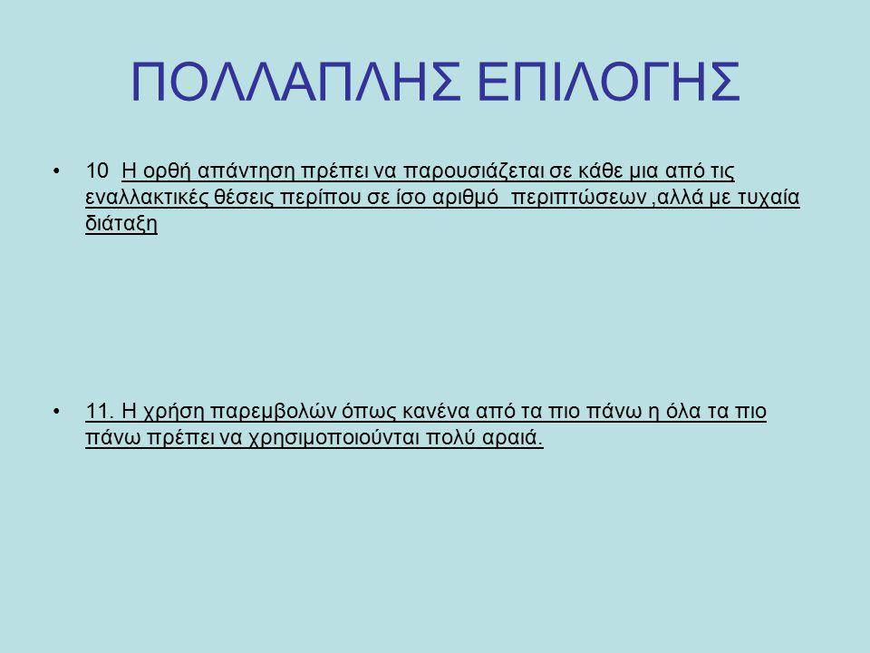 ΠΟΛΛΑΠΛΗΣ ΕΠΙΛΟΓΗΣ 10 Η ορθή απάντηση πρέπει να παρουσιάζεται σε κάθε μια από τις εναλλακτικές θέσεις περίπου σε ίσο αριθμό περιπτώσεων,αλλά με τυχαία διάταξη 11.