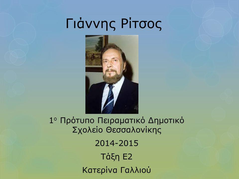 Γιάννης Ρίτσος 1 ο Πρότυπο Πειραματικό Δημοτικό Σχολείο Θεσσαλονίκης 2014-2015 Τάξη Ε2 Κατερίνα Γαλλιού