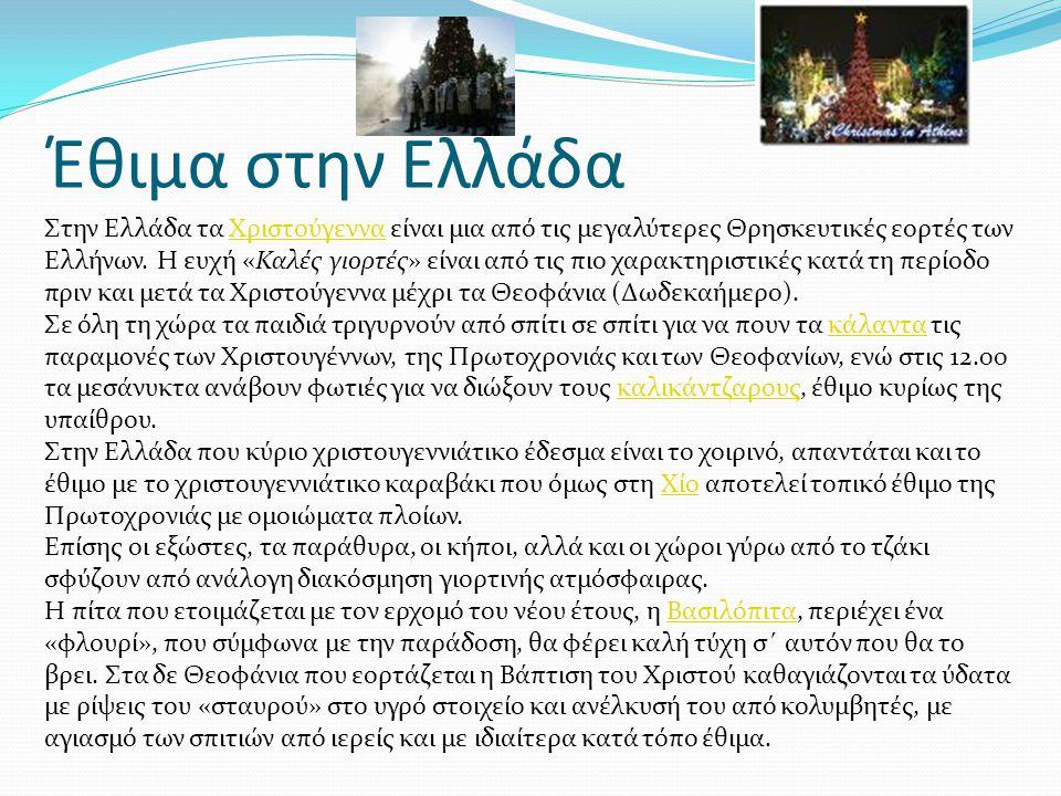 Έθιμα στην Ελλάδα Στην Ελλάδα τα Χριστούγεννα είναι μια από τις μεγαλύτερες Θρησκευτικές εορτές των Ελλήνων. Η ευχή «Καλές γιορτές» είναι από τις πιο