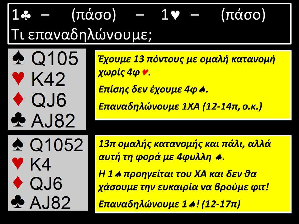 1  –(πάσο) – 1 – (πάσο) Τι επαναδηλώνουμε; Έχουμε 13 πόντους με ομαλή κατανομή χωρίς 4φ. Επίσης δεν έχουμε 4φ . Επαναδηλώνουμε 1ΧΑ (12-14π, ο.κ.) Έχ