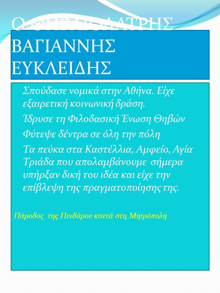 Ο ΘΗΒΑΙΟΛΑΤΡΗΣ ΒΑΓΙΑΝΝΗΣ ΕΥΚΛΕΙΔΗΣ Σπούδασε νομικά στην Αθήνα. Είχε εξαιρετική κοινωνική δράση. Ίδρυσε τη Φιλοδασική Ένωση Θηβών Φύτεψε δέντρα σε όλη