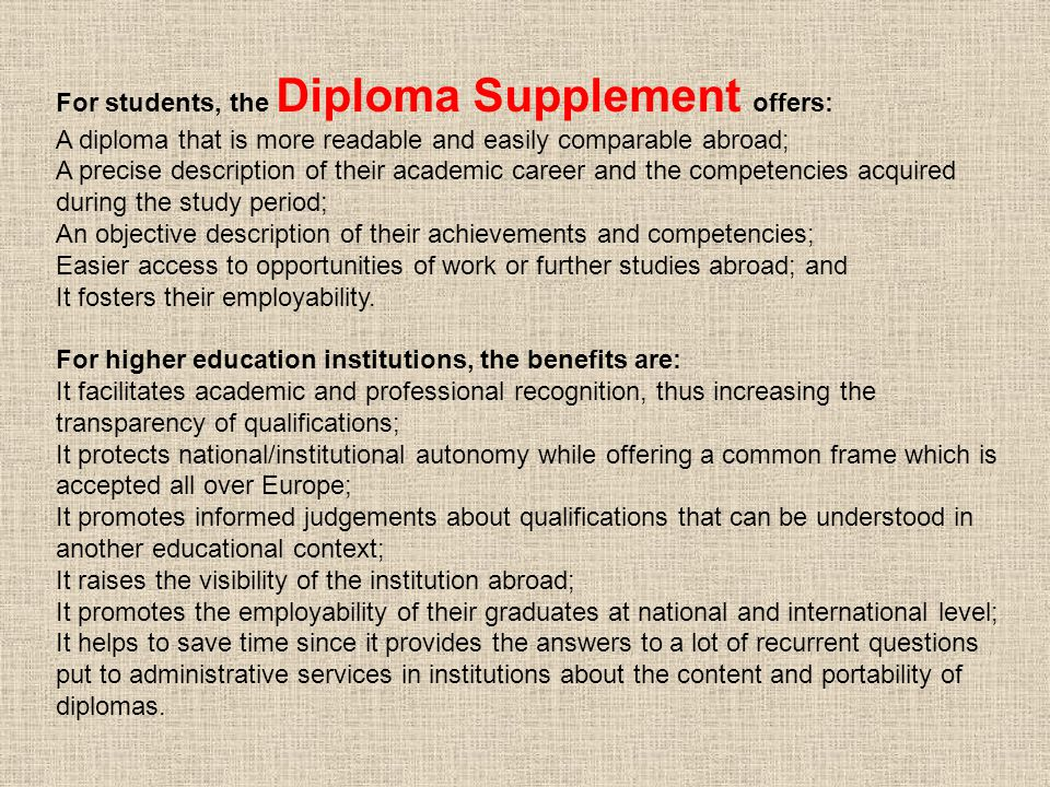 For students, the Diploma Supplement offers: A diploma that is more readable and easily comparable abroad; A precise description of their academic career and the competencies acquired during the study period; An objective description of their achievements and competencies; Easier access to opportunities of work or further studies abroad; and It fosters their employability.