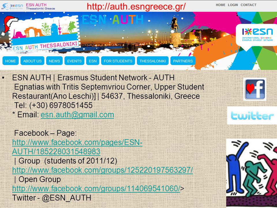 ESN AUTH | Erasmus Student Network - AUTH Egnatias with Tritis Septemvriou Corner, Upper Student Restaurant(Ano Leschi)] | 54637, Thessaloniki, Greece Tel: (+30) 6978051455 * Email: esn.auth@gmail.com Facebook – Page: http://www.facebook.com/pages/ESN- AUTH/185228031548983 | Group (students of 2011/12) http://www.facebook.com/groups/125220197563297/ | Open Group http://www.facebook.com/groups/114069541060/> Twitter - @ESN_AUTHesn.auth@gmail.com http://www.facebook.com/pages/ESN- AUTH/185228031548983 http://www.facebook.com/groups/125220197563297/ http://www.facebook.com/groups/114069541060/ http://auth.esngreece.gr/