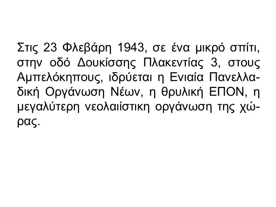 Στις 23 Φλεβάρη 1943, σε ένα μικρό σπίτι, στην οδό Δουκίσσης Πλακεντίας 3, στους Αμπελόκηπους, ιδρύεται η Ενιαία Πανελλα- δική Οργάνωση Νέων, η θρυλική ΕΠΟΝ, η μεγαλύτερη νεολαιίστικη οργάνωση της χώ- ρας.