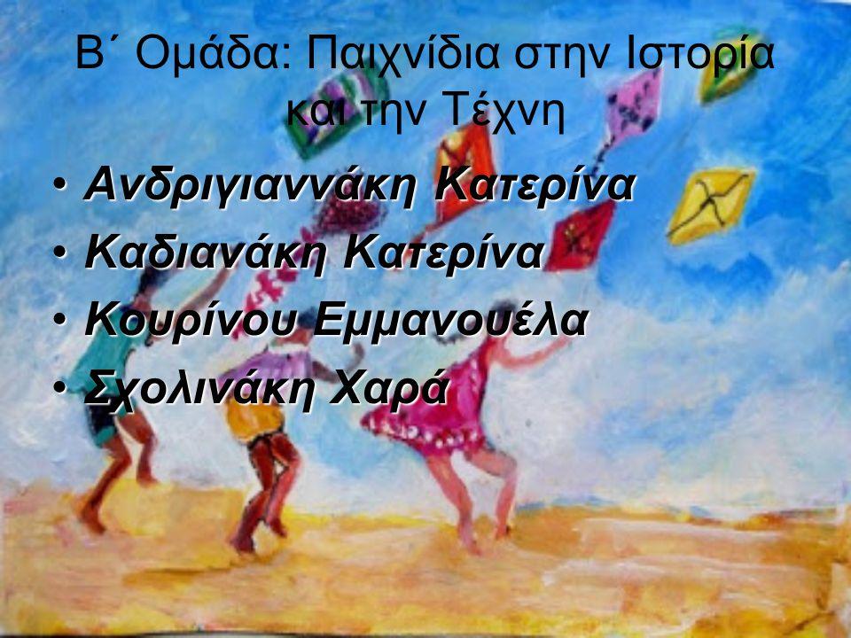 Β΄ Ομάδα: Παιχνίδια στην Ιστορία και την Τέχνη Ανδριγιαννάκη ΚατερίναΑνδριγιαννάκη Κατερίνα Καδιανάκη ΚατερίναΚαδιανάκη Κατερίνα Κουρίνου ΕμμανουέλαΚο