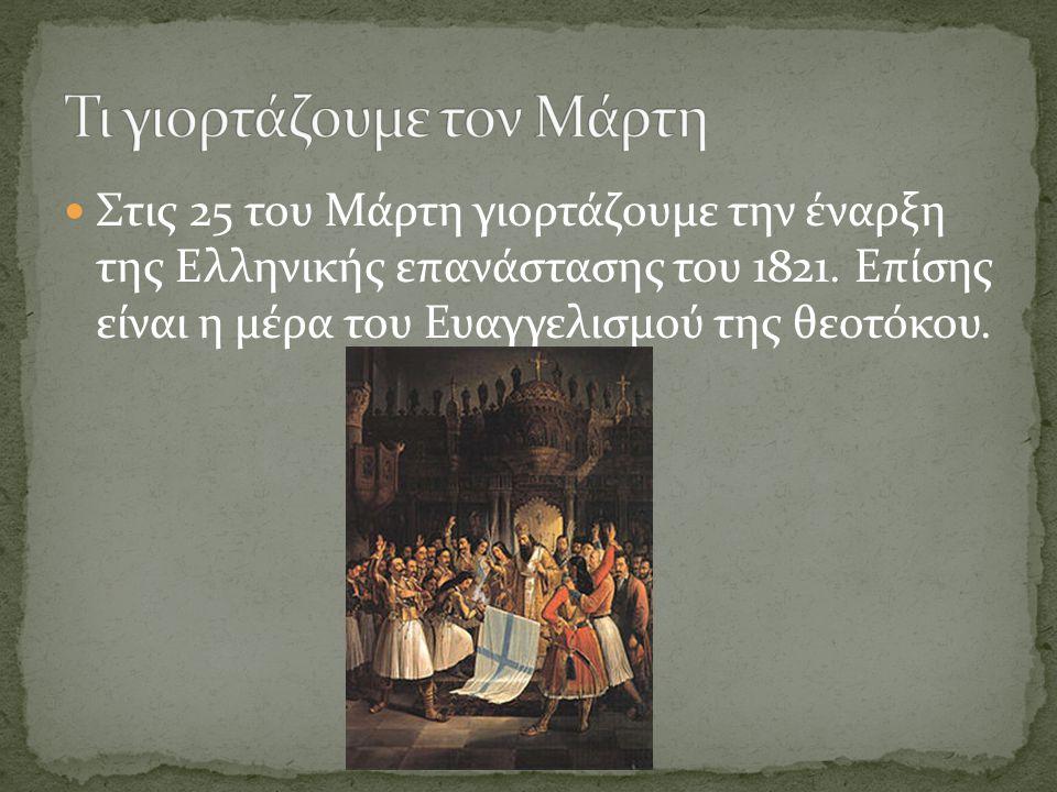 Στις 25 του Μάρτη γιορτάζουμε την έναρξη της Ελληνικής επανάστασης του 1821. Επίσης είναι η μέρα του Ευαγγελισμού της θεοτόκου.