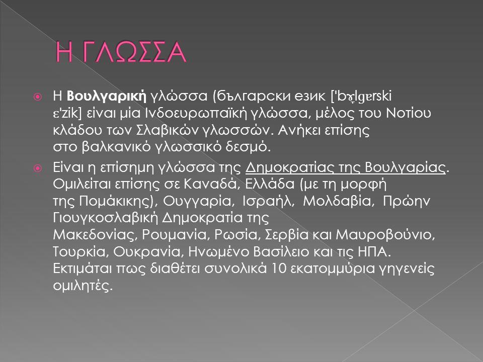  Η Βουλγαρική γλώσσα (български език [ ˈ b ɤ̞ l ɡɐ rski ɛˈ zik] είναι μία Ινδοευρωπαϊκή γλώσσα, μέλος του Νοτίου κλάδου των Σλαβικών γλωσσών. Ανήκει