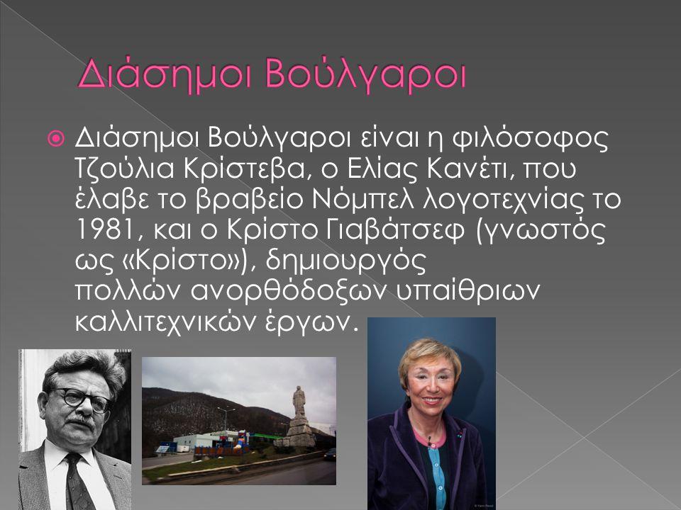  Διάσημοι Βούλγαροι είναι η φιλόσοφος Τζούλια Κρίστεβα, ο Ελίας Κανέτι, που έλαβε το βραβείο Νόμπελ λογοτεχνίας το 1981, και ο Κρίστο Γιαβάτσεφ (γνωσ