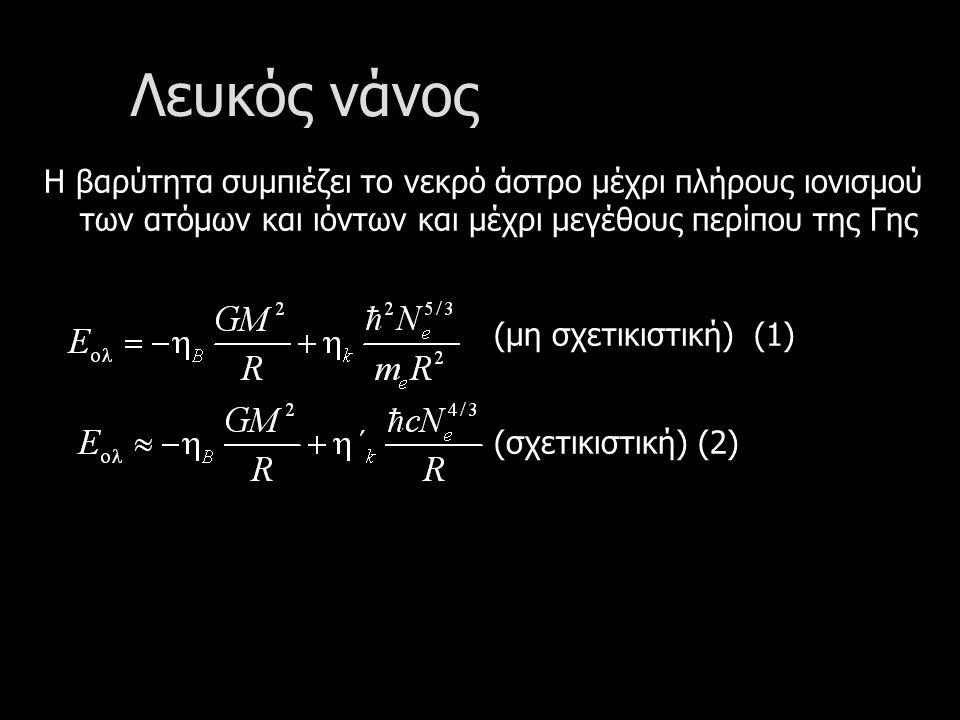 Λευκός νάνος Η βαρύτητα συμπιέζει το νεκρό άστρο μέχρι πλήρους ιονισμού των ατόμων και ιόντων και μέχρι μεγέθους περίπου της Γης (μη σχετικιστική) (1) (σχετικιστική) (2)
