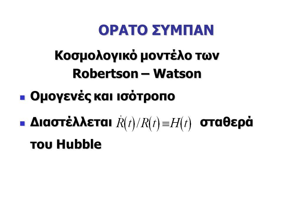 ΟΡΑΤΟ ΣΥΜΠΑΝ Κοσμολογικό μοντέλο των Robertson – Watson Ομογενές και ισότροπο Ομογενές και ισότροπο Διαστέλλεται σταθερά του Hubble Διαστέλλεται σταθερά του Hubble