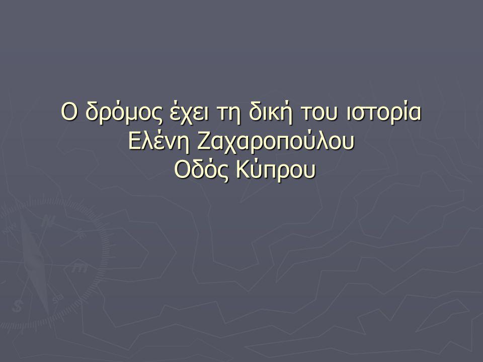 Ο δρόμος έχει τη δική του ιστορία Ελένη Ζαχαροπούλου Οδός Κύπρου