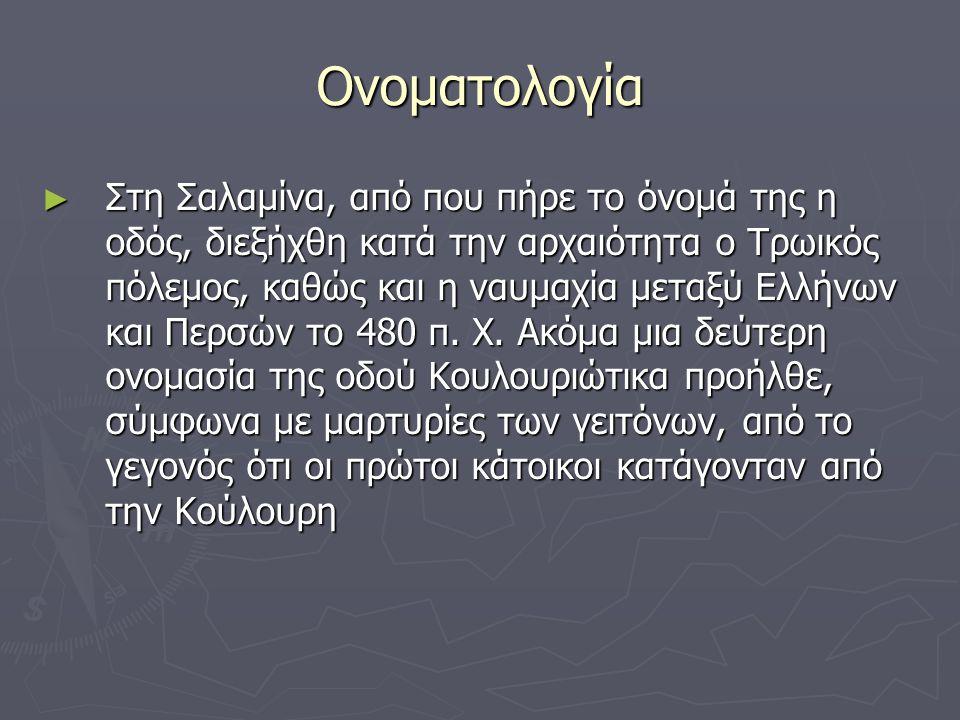 Ονοματολογία ► Στη Σαλαμίνα, από που πήρε το όνομά της η οδός, διεξήχθη κατά την αρχαιότητα ο Τρωικός πόλεμος, καθώς και η ναυμαχία μεταξύ Ελλήνων και