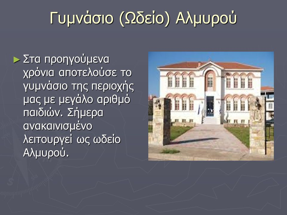Γυμνάσιο (Ωδείο) Αλμυρού ► Στα προηγούμενα χρόνια αποτελούσε το γυμνάσιο της περιοχής μας με μεγάλο αριθμό παιδιών. Σήμερα ανακαινισμένο λειτουργεί ως
