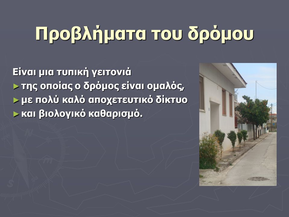 Προβλήματα του δρόμου Είναι μια τυπική γειτονιά ► της οποίας ο δρόμος είναι ομαλός, ► με πολύ καλό αποχετευτικό δίκτυο ► και βιολογικό καθαρισμό.