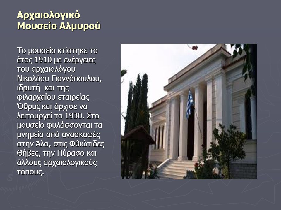 Αρχαιολογικό Μουσείο Αλμυρού Το μουσείο κτίστηκε το έτος 1910 με ενέργειες του αρχαιολόγου Νικολάου Γιαννόπουλου, ιδρυτή και της φιλαρχαίου εταιρείας
