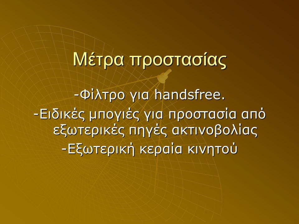 Μέτρα προστασίας -Φίλτρο για handsfree. -Ειδικές μπογιές για προστασία από εξωτερικές πηγές ακτινοβολίας -Εξωτερική κεραία κινητού
