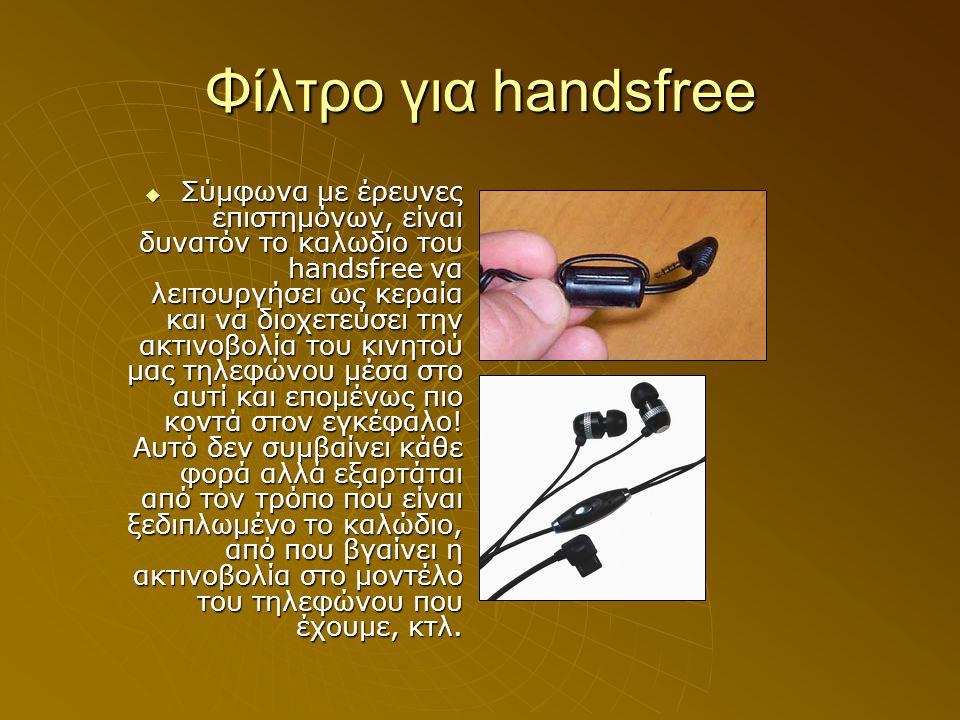 Φίλτρο για handsfree ΣΣΣΣύμφωνα με έρευνες επιστημόνων, είναι δυνατόν το καλωδιο του handsfree να λειτουργήσει ως κεραία και να διοχετεύσει την ακ