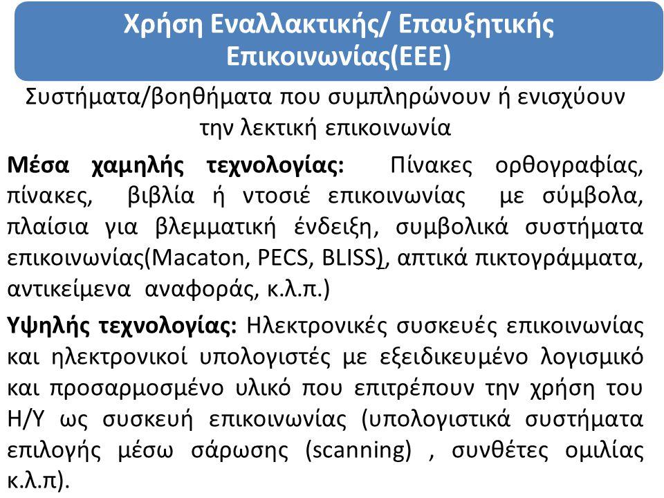 Xρήση Εναλλακτικής/ Επαυξητικής Επικοινωνίας(ΕΕΕ) Συστήματα/βοηθήματα που συμπληρώνουν ή ενισχύουν την λεκτική επικοινωνία Μέσα χαμηλής τεχνολογίας: Πίνακες ορθογραφίας, πίνακες, βιβλία ή ντοσιέ επικοινωνίας με σύμβολα, πλαίσια για βλεμματική ένδειξη, συμβολικά συστήματα επικοινωνίας(Macaton, PECS, BLISS), απτικά πικτογράμματα, αντικείμενα αναφοράς, κ.λ.π.) Υψηλής τεχνολογίας: Ηλεκτρονικές συσκευές επικοινωνίας και ηλεκτρονικοί υπολογιστές με εξειδικευμένο λογισμικό και προσαρμοσμένο υλικό που επιτρέπουν την χρήση του Η/Υ ως συσκευή επικοινωνίας (υπολογιστικά συστήματα επιλογής μέσω σάρωσης (scanning), συνθέτες ομιλίας κ.λ.π).