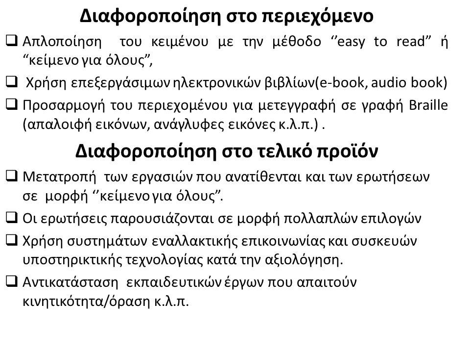 Διαφοροποίηση στο περιεχόμενο  Απλοποίηση του κειμένου με την μέθοδο ''easy to read ή κείμενο για όλους ,  Χρήση επεξεργάσιμων ηλεκτρονικών βιβλίων(e-book, audio book)  Προσαρμογή του περιεχομένου για μετεγγραφή σε γραφή Braille (απαλοιφή εικόνων, ανάγλυφες εικόνες κ.λ.π.).