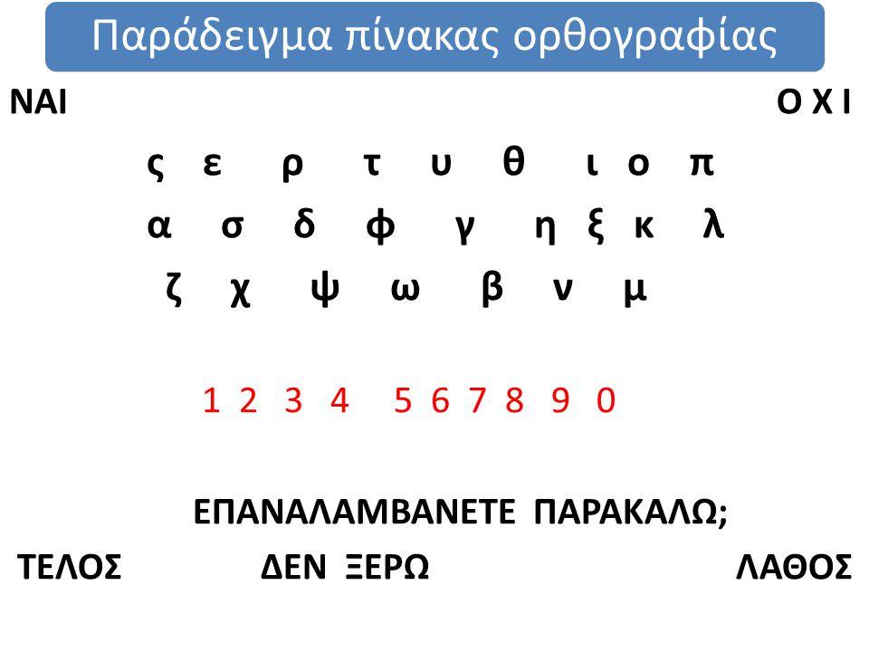 Παράδειγμα πίνακας ορθογραφίας ΝΑΙ Ο Χ Ι ς ε ρ τ υ θ ι ο π α σ δ φ γ η ξ κ λ ζ χ ψ ω β ν μ 1 2 3 4 5 6 7 8 9 0 ΕΠΑΝΑΛΑΜΒΑΝΕΤΕ ΠΑΡΑΚΑΛΩ; ΤΕΛΟΣ ΔΕΝ ΞΕΡΩ ΛΑΘΟΣ
